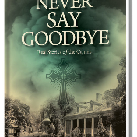Never Say Goodbye: Real Stories of the Cajuns